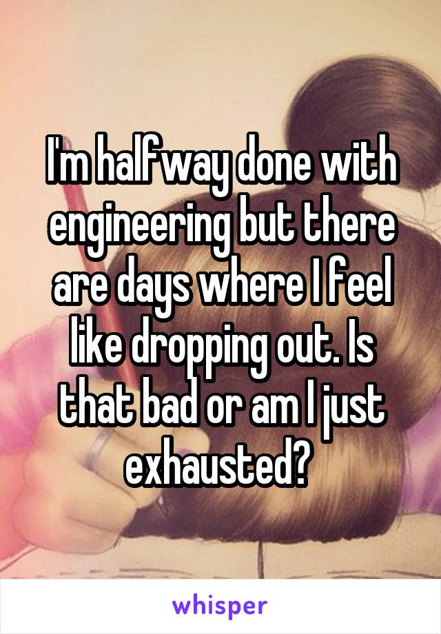 I'm halfway done with engineering but there are days where I feel like dropping out. Is that bad or am I just exhausted?