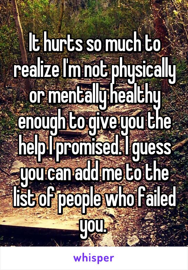 It hurts so much to realize I'm not physically or mentally healthy enough to give you the help I promised. I guess you can add me to the list of people who failed you.