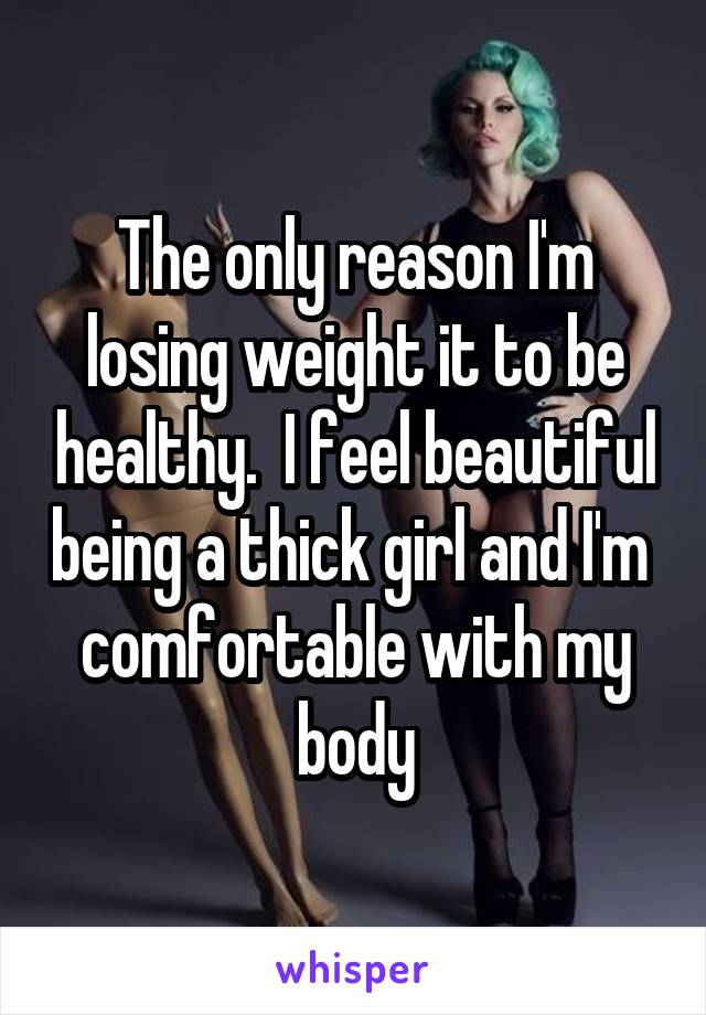 The only reason I'm losing weight it to be healthy.  I feel beautiful being a thick girl and I'm  comfortable with my body