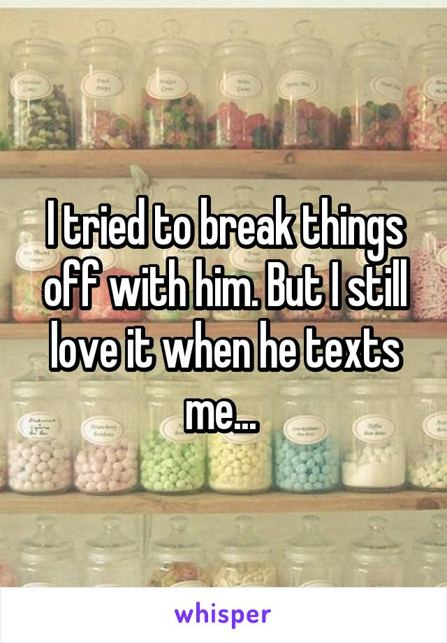 I tried to break things off with him. But I still love it when he texts me...