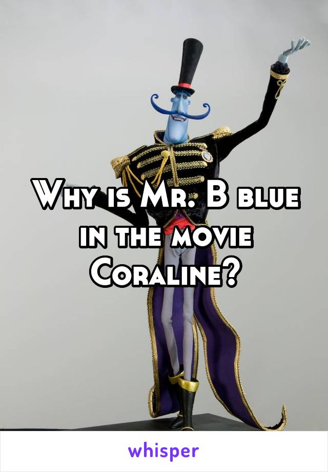 Why is Mr. B blue in the movie Coraline?