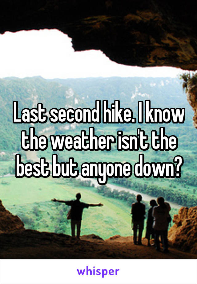 Last second hike. I know the weather isn't the best but anyone down?