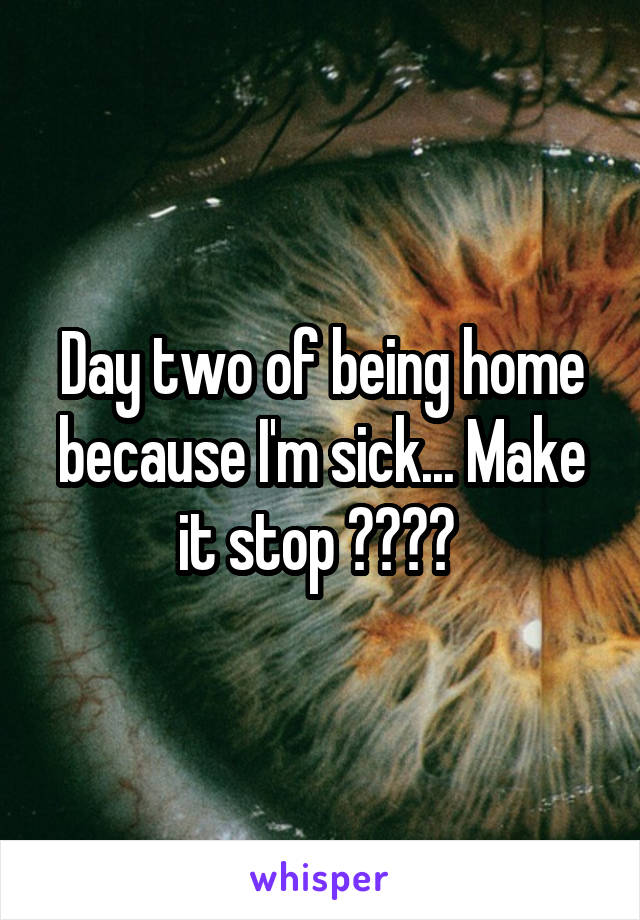 Day two of being home because I'm sick... Make it stop 😩😩😩😩