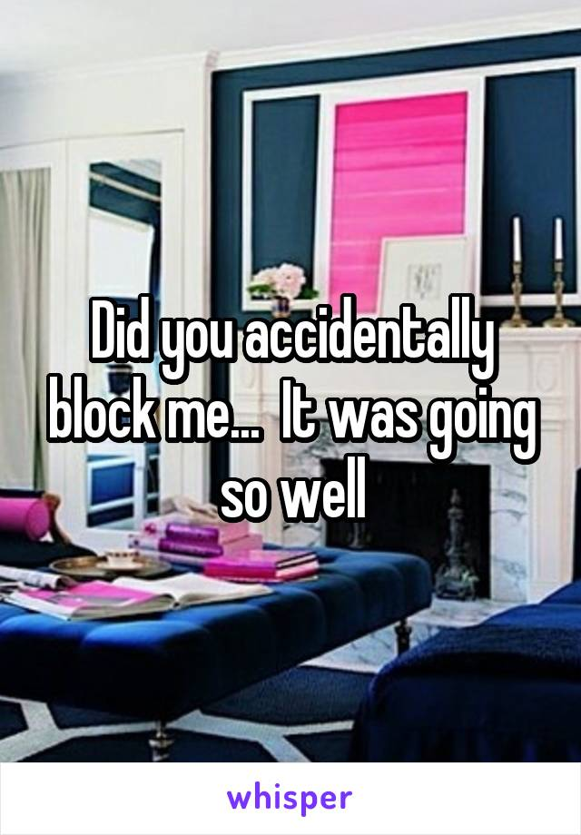 Did you accidentally block me...  It was going so well
