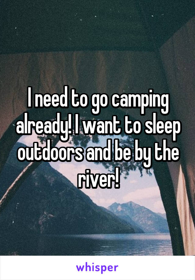 I need to go camping already! I want to sleep outdoors and be by the river!
