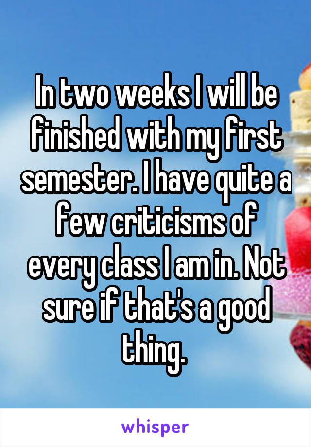In two weeks I will be finished with my first semester. I have quite a few criticisms of every class I am in. Not sure if that's a good thing.