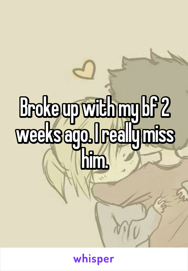 Broke up with my bf 2 weeks ago. I really miss him.