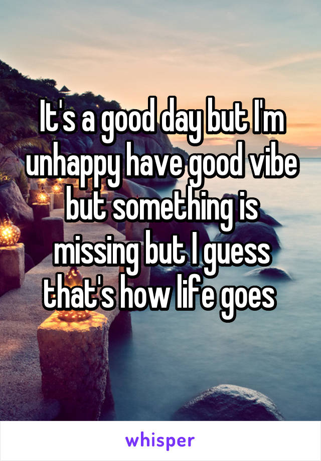 It's a good day but I'm unhappy have good vibe but something is missing but I guess that's how life goes