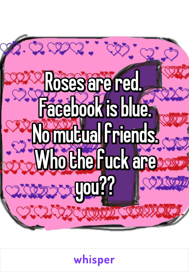 Roses are red.  Facebook is blue. No mutual friends. Who the fuck are you??