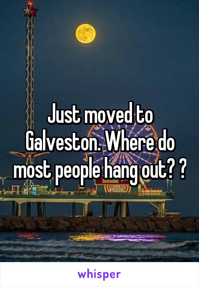 Just moved to Galveston. Where do most people hang out? 😬