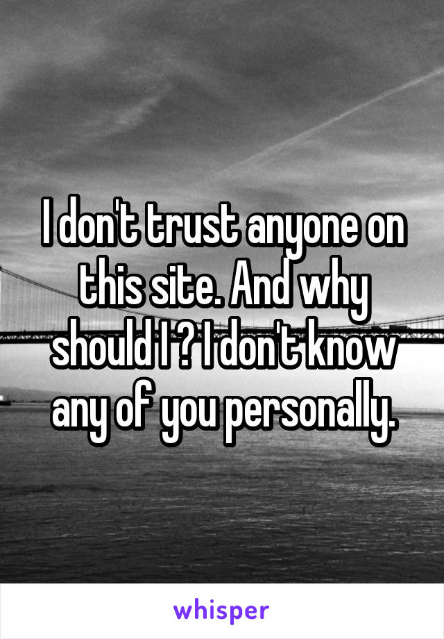 I don't trust anyone on this site. And why should I ? I don't know any of you personally.