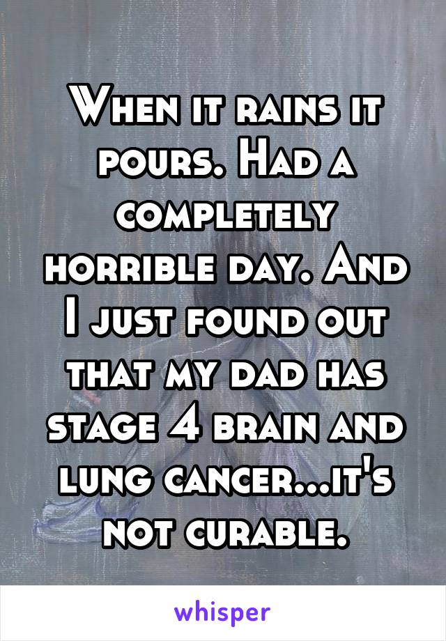 When it rains it pours. Had a completely horrible day. And I just found out that my dad has stage 4 brain and lung cancer...it's not curable.