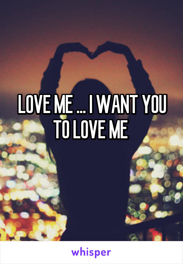 LOVE ME ... I WANT YOU TO LOVE ME