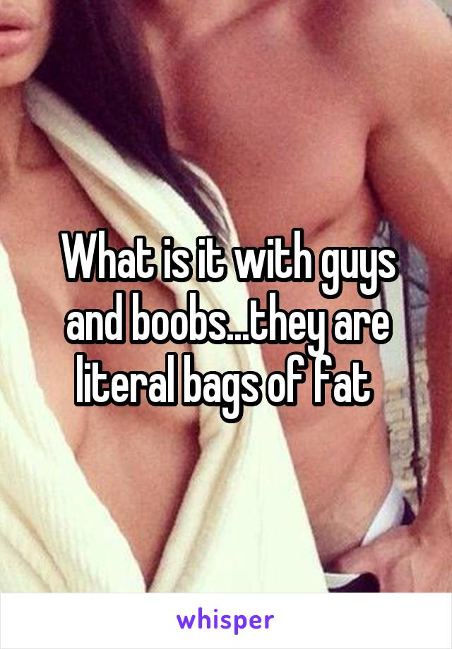 What is it with guys and boobs...they are literal bags of fat