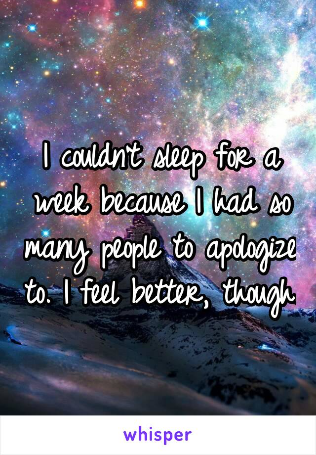I couldn't sleep for a week because I had so many people to apologize to. I feel better, though.