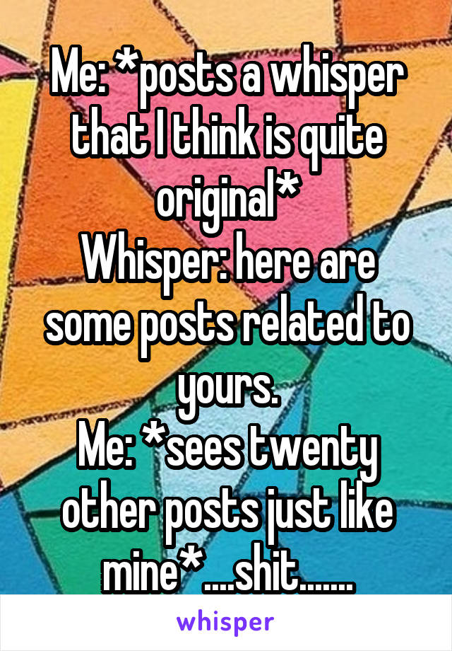 Me: *posts a whisper that I think is quite original* Whisper: here are some posts related to yours. Me: *sees twenty other posts just like mine*....shit.......