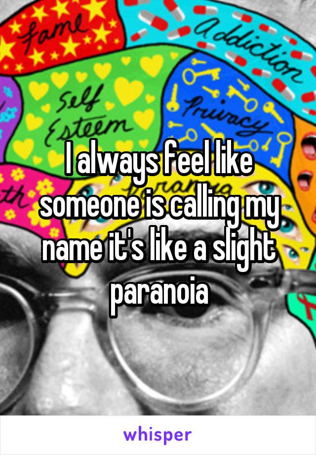 I always feel like someone is calling my name it's like a slight paranoia