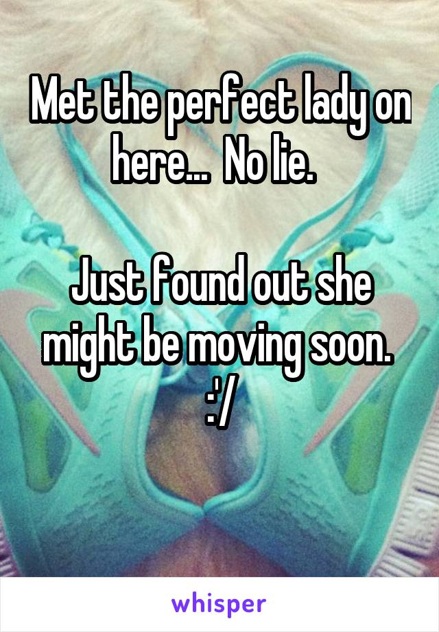 Met the perfect lady on here...  No lie.    Just found out she might be moving soon.  :'/