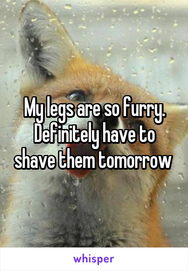 My legs are so furry. Definitely have to shave them tomorrow