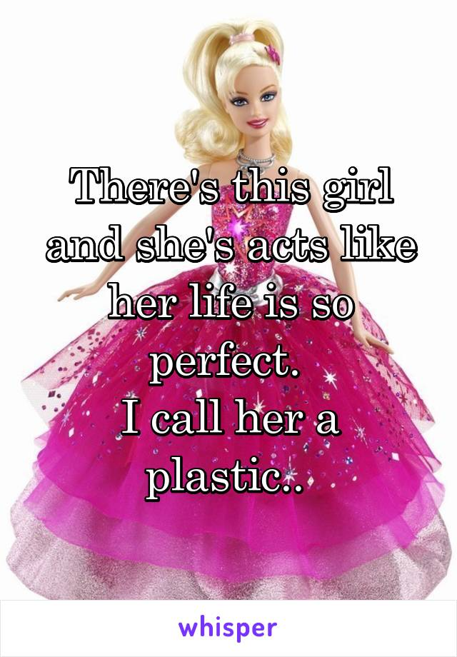 There's this girl and she's acts like her life is so perfect.  I call her a plastic..