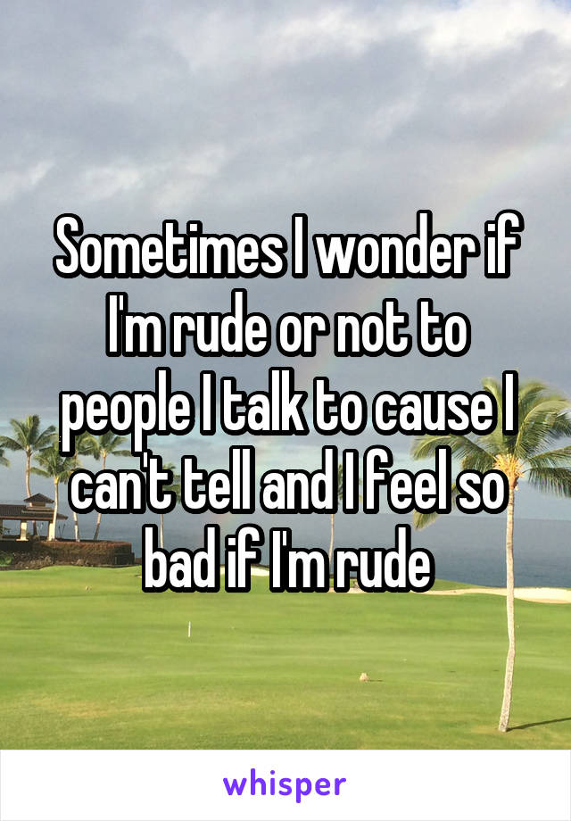 Sometimes I wonder if I'm rude or not to people I talk to cause I can't tell and I feel so bad if I'm rude