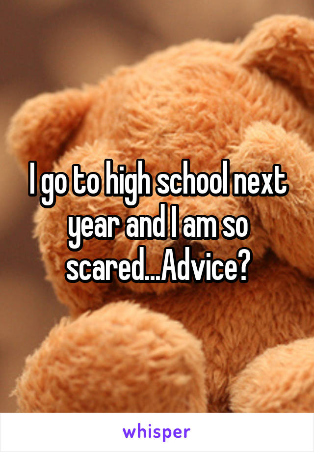 I go to high school next year and I am so scared...Advice?