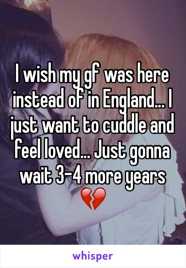 I wish my gf was here instead of in England... I just want to cuddle and feel loved... Just gonna wait 3-4 more years 💔