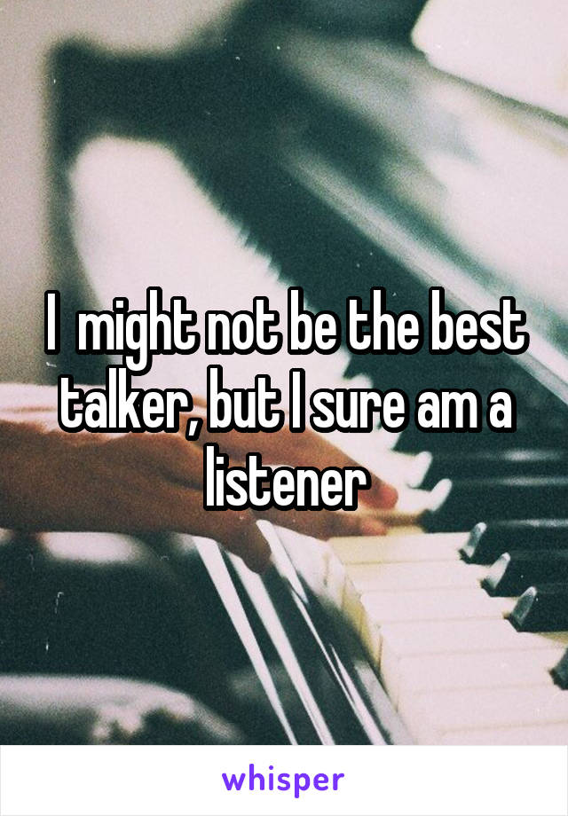 I  might not be the best talker, but I sure am a listener