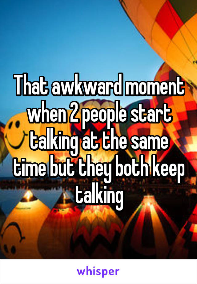 That awkward moment when 2 people start talking at the same time but they both keep talking