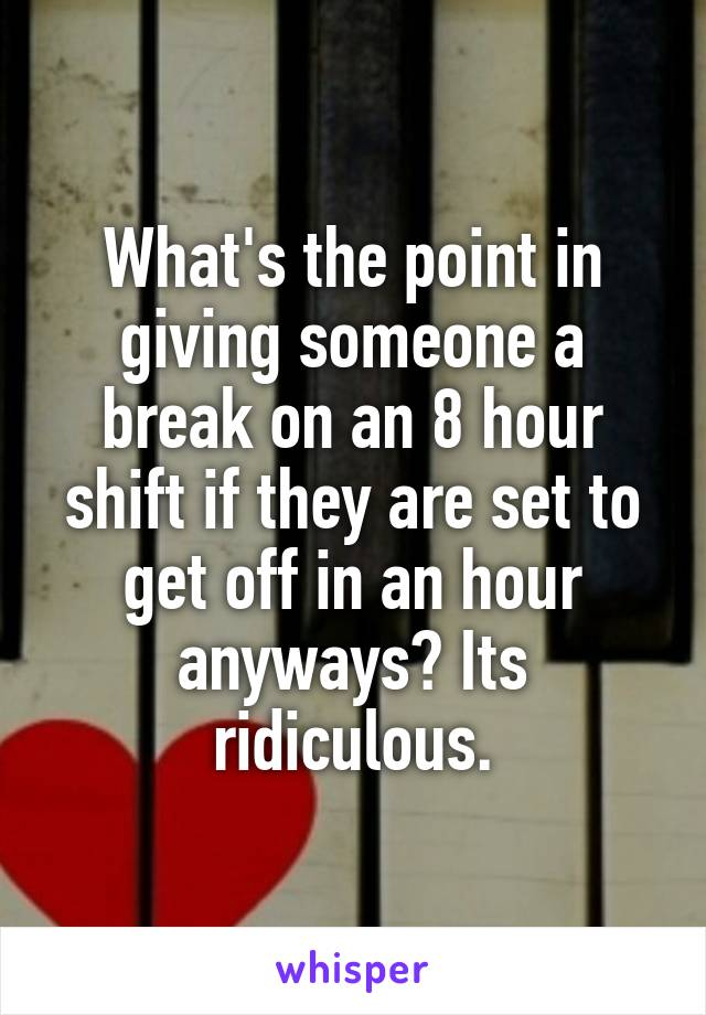 What's the point in giving someone a break on an 8 hour shift if they are set to get off in an hour anyways? Its ridiculous.