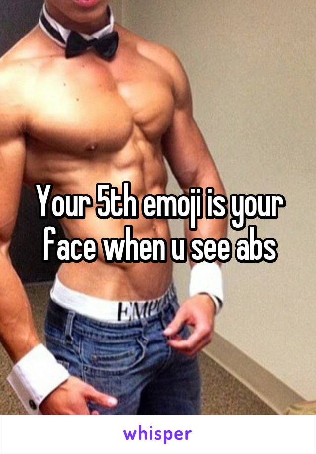 Your 5th emoji is your face when u see abs
