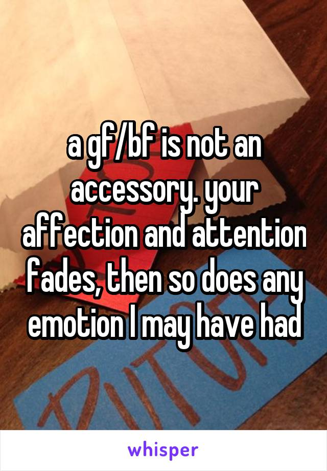 a gf/bf is not an accessory. your affection and attention fades, then so does any emotion I may have had