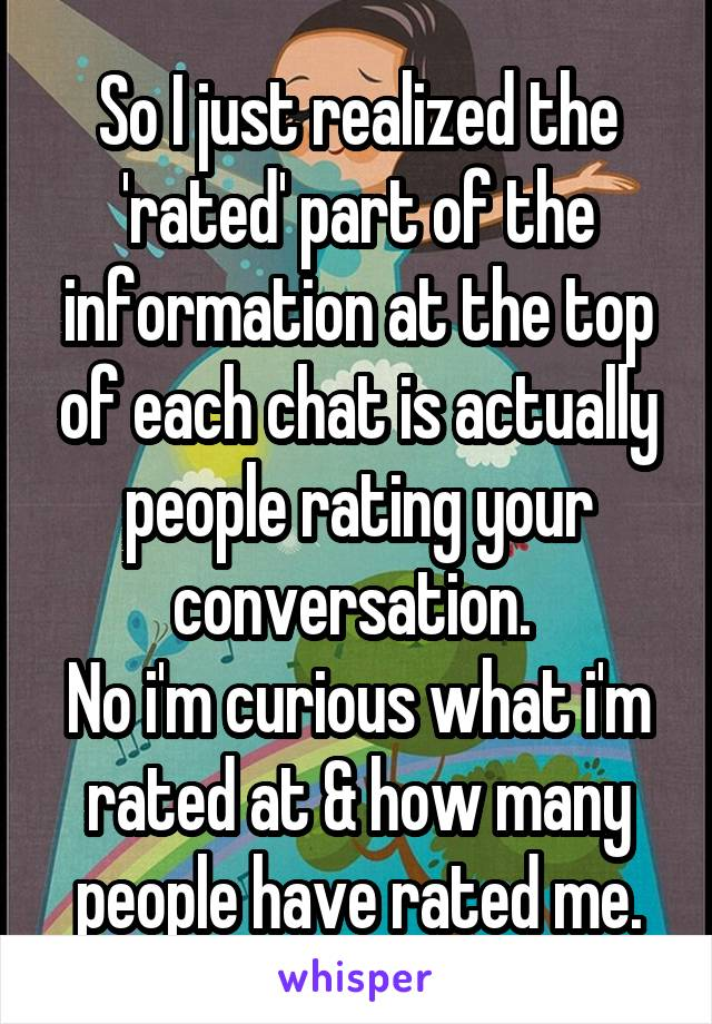 So I just realized the 'rated' part of the information at the top of each chat is actually people rating your conversation.  No i'm curious what i'm rated at & how many people have rated me.