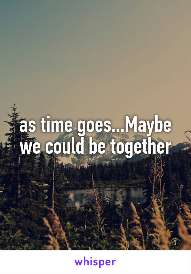 as time goes...Maybe we could be together