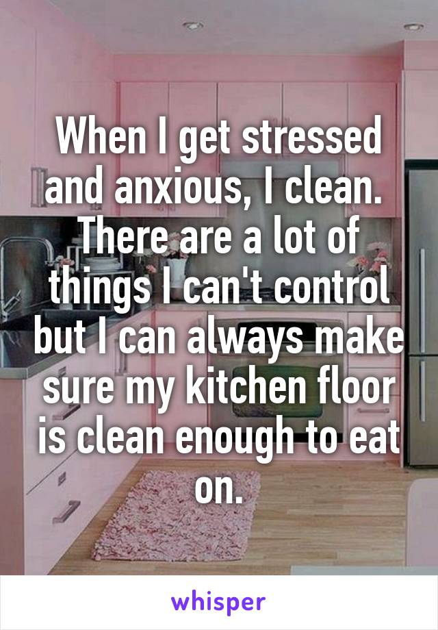When I get stressed and anxious, I clean.  There are a lot of things I can't control but I can always make sure my kitchen floor is clean enough to eat on.