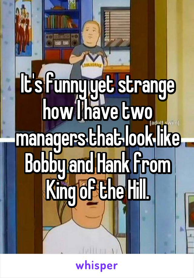 It's funny yet strange how I have two managers that look like Bobby and Hank from King of the Hill.