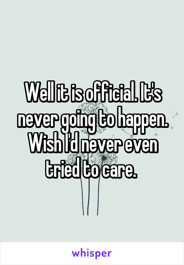 Well it is official. It's never going to happen. Wish I'd never even tried to care.