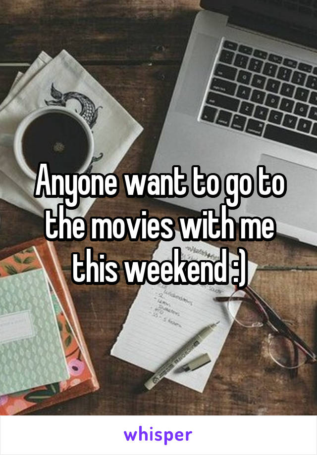 Anyone want to go to the movies with me this weekend :)