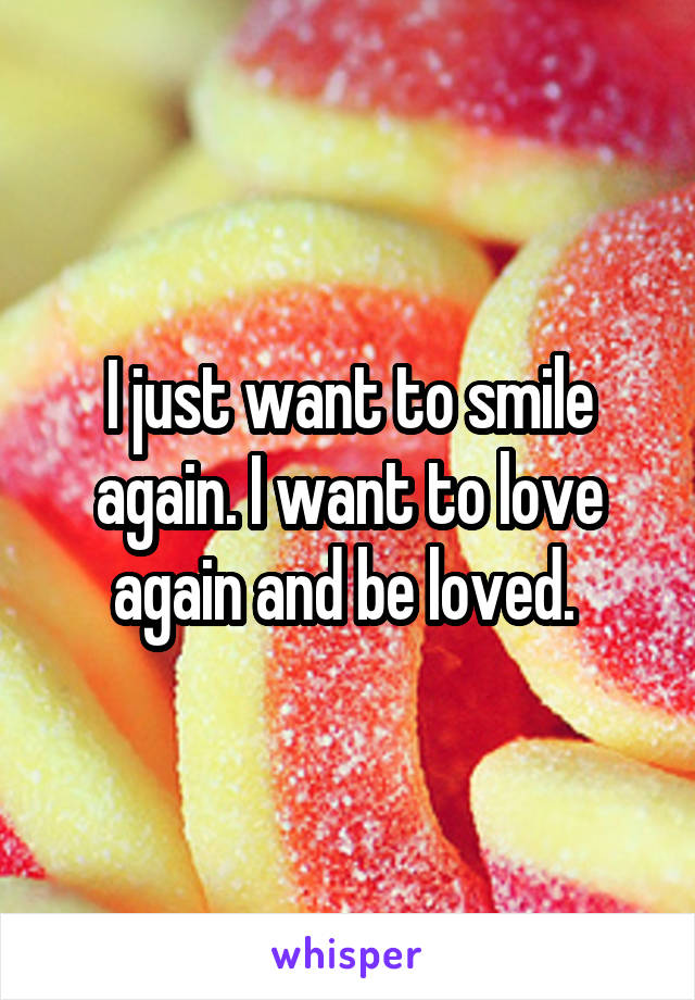 I just want to smile again. I want to love again and be loved.