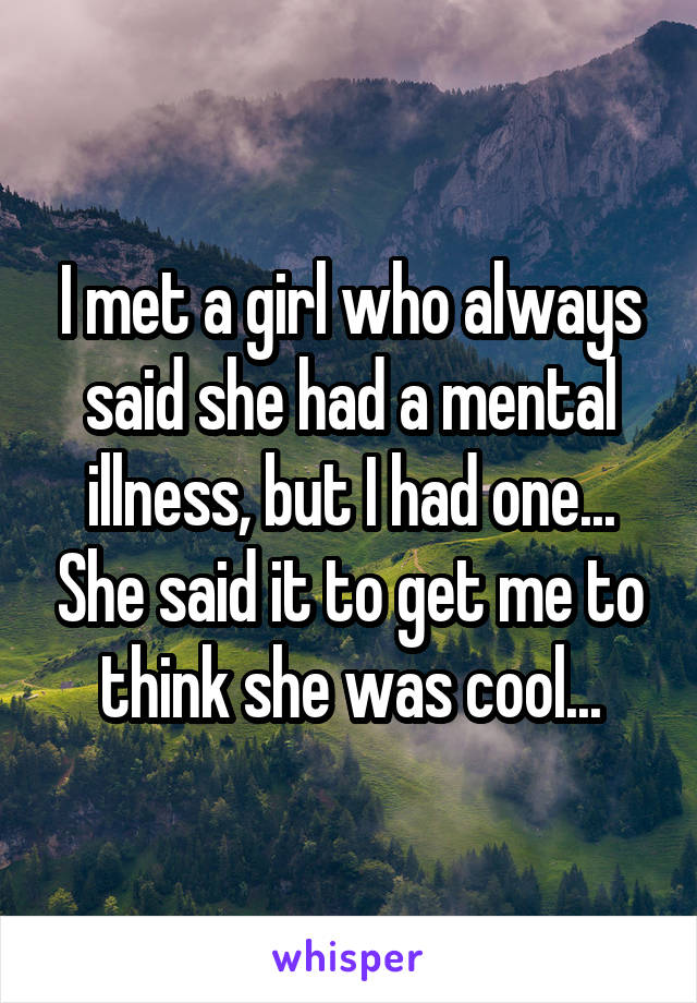 I met a girl who always said she had a mental illness, but I had one... She said it to get me to think she was cool...