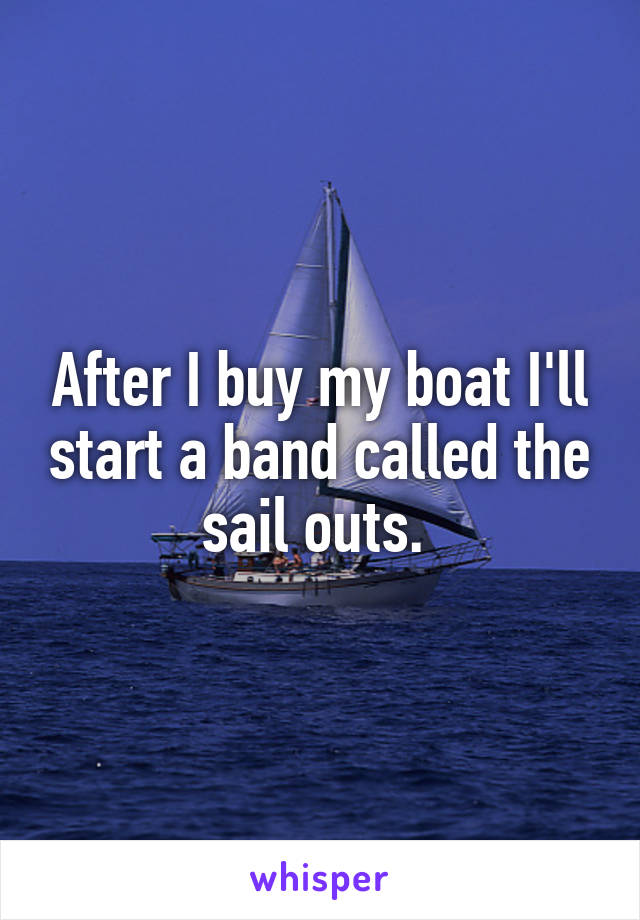 After I buy my boat I'll start a band called the sail outs.