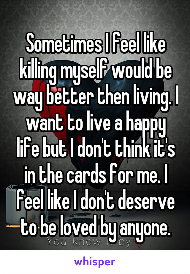 Sometimes I feel like killing myself would be way better then living. I want to live a happy life but I don't think it's in the cards for me. I feel like I don't deserve to be loved by anyone.