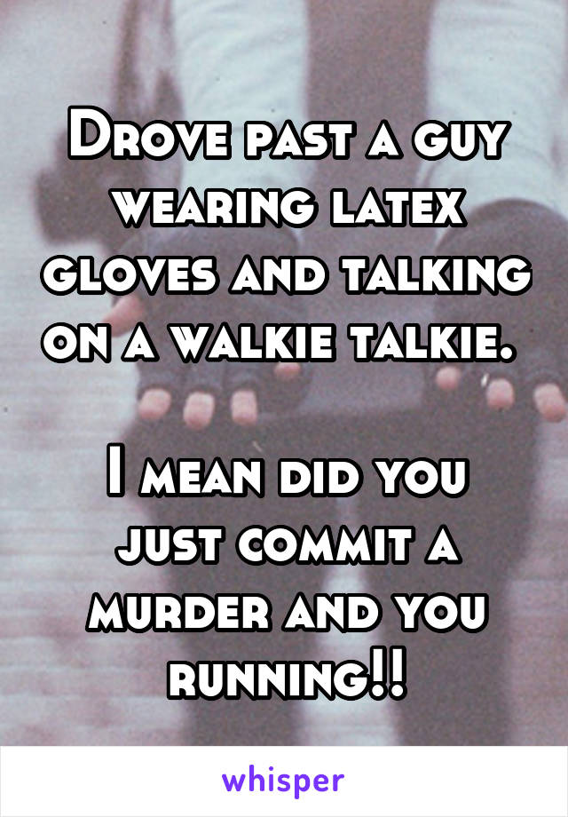 Drove past a guy wearing latex gloves and talking on a walkie talkie.   I mean did you just commit a murder and you running!!