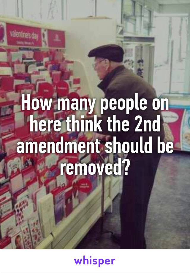 How many people on here think the 2nd amendment should be removed?