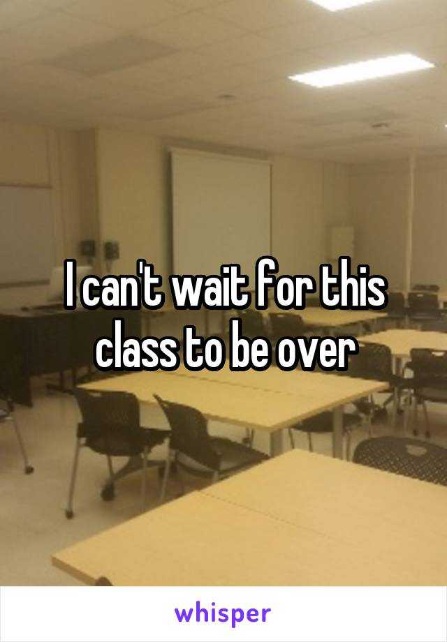I can't wait for this class to be over