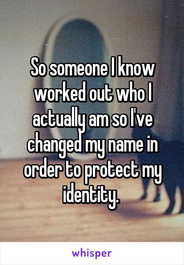 So someone I know worked out who I actually am so I've changed my name in order to protect my identity.