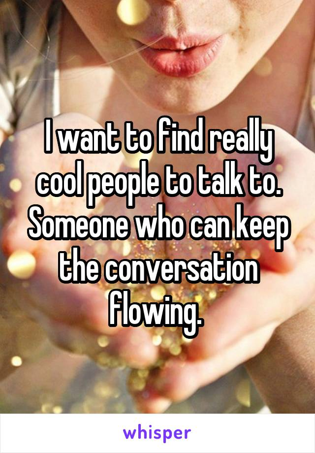 I want to find really cool people to talk to. Someone who can keep the conversation flowing.