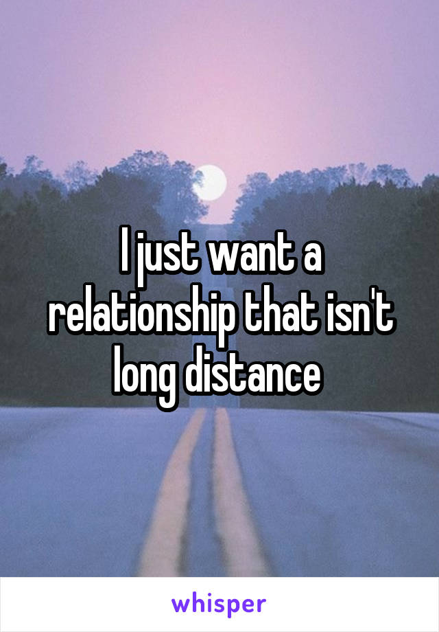 I just want a relationship that isn't long distance