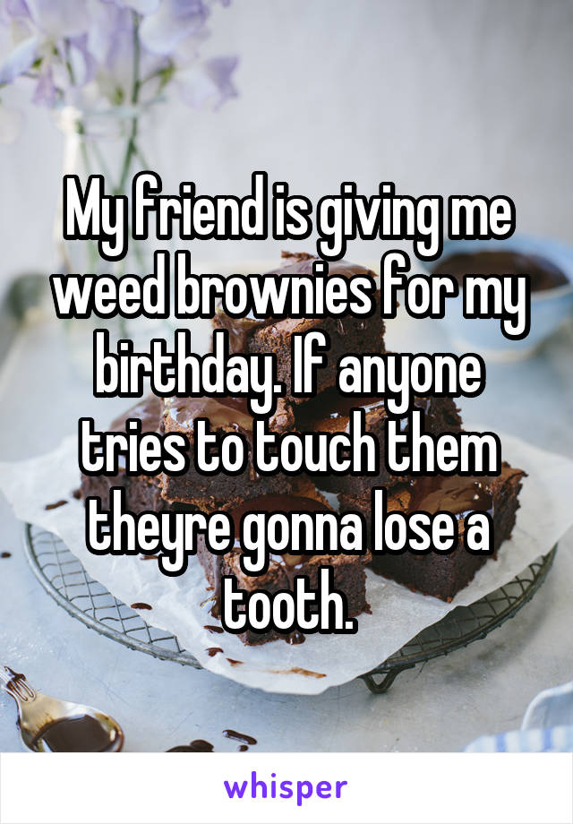 My friend is giving me weed brownies for my birthday. If anyone tries to touch them theyre gonna lose a tooth.