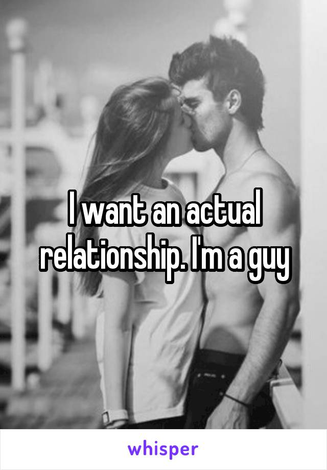 I want an actual relationship. I'm a guy
